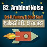 82 - Ambient Noise