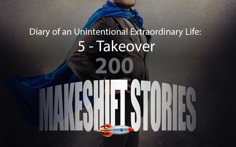 200. Dairy of an Unintentional Extraordinary life: 5 - Takeover